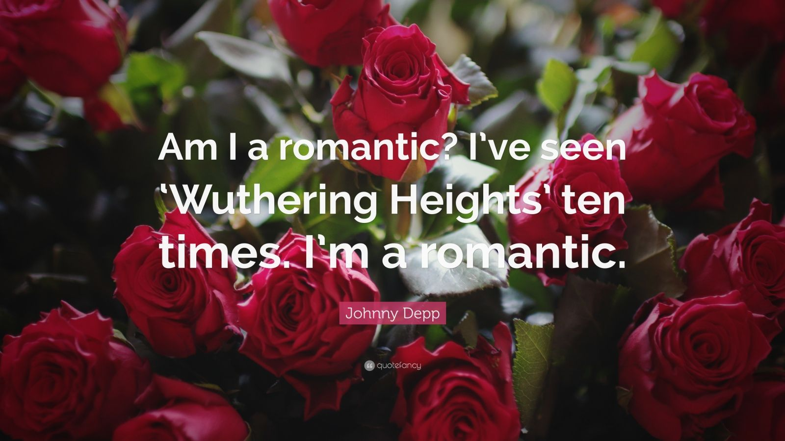"""Johnny Depp Quote: """"Am I a romantic? I've seen 'Wuthering Heights' ten times. I'm a romantic."""""""