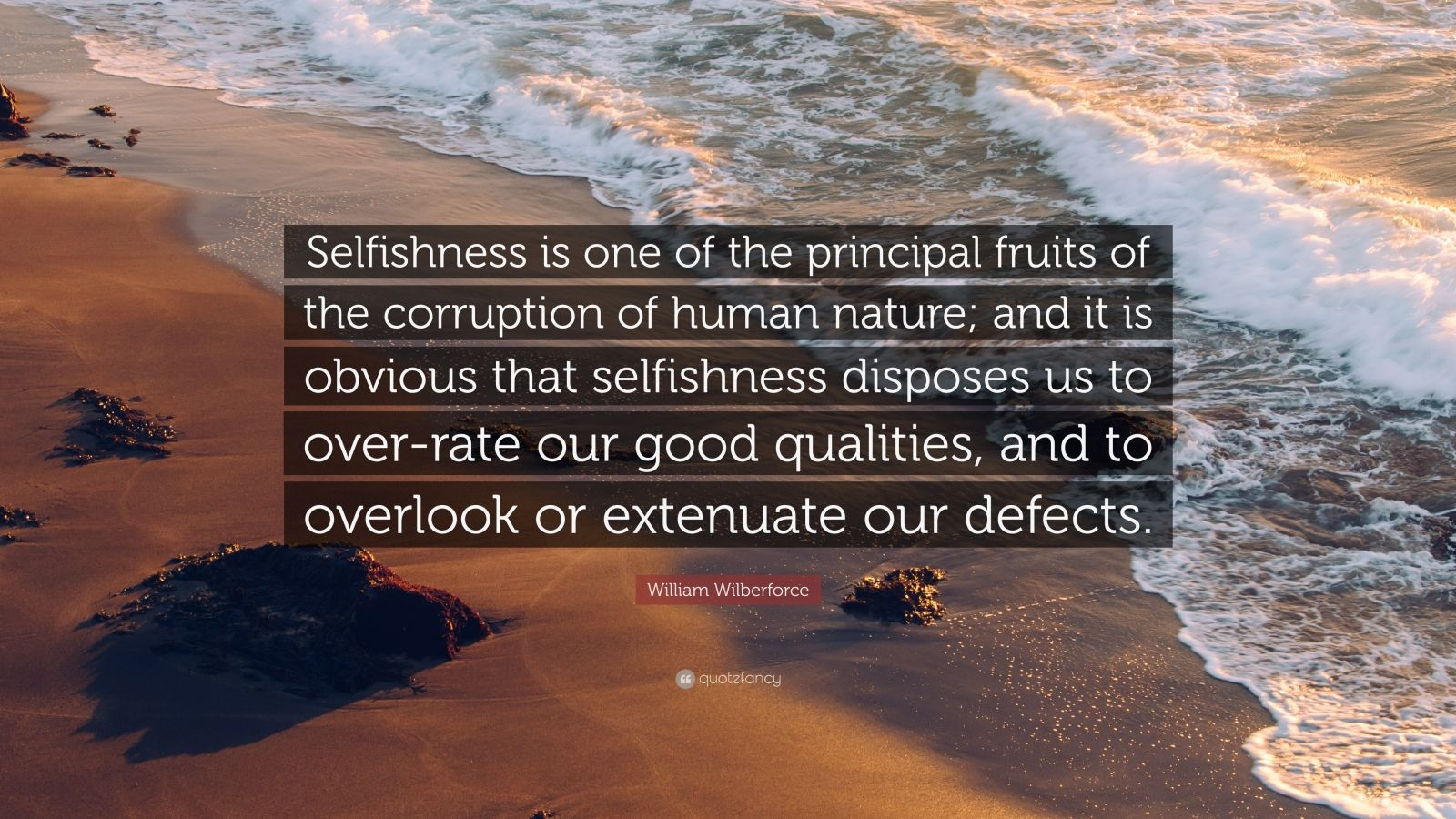 """William Wilberforce Quote: """"Selfishness is one of the principal fruits of the corruption of human nature; and it is obvious that selfishness disposes us to over-rate our good qualities, and to overlook or extenuate our defects."""""""