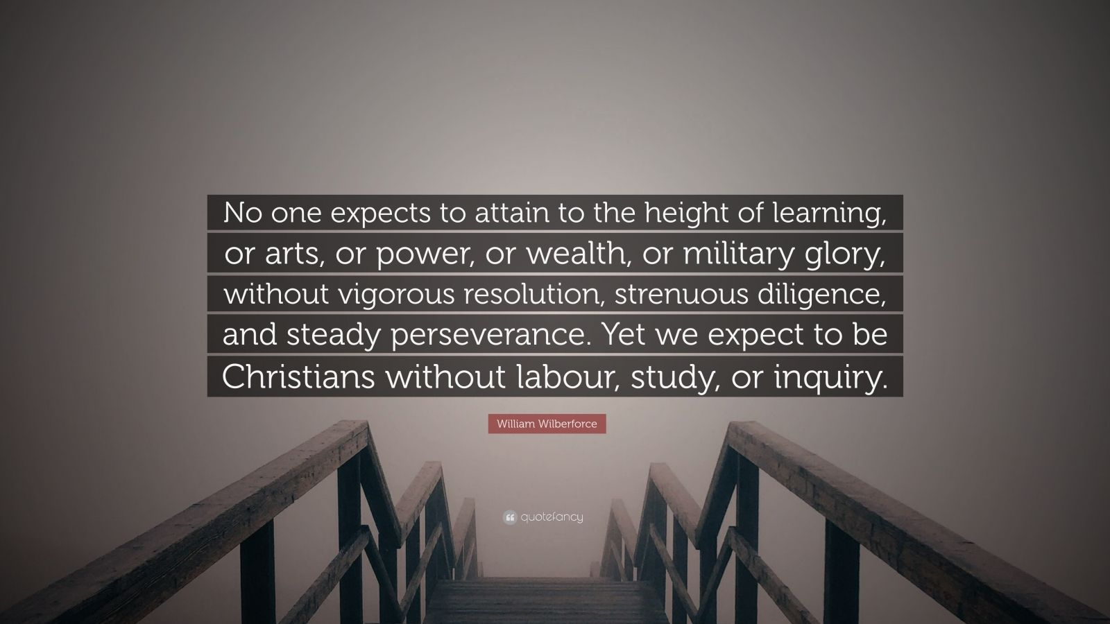 """William Wilberforce Quote: """"No one expects to attain to the height of learning, or arts, or power, or wealth, or military glory, without vigorous resolution, strenuous diligence, and steady perseverance. Yet we expect to be Christians without labour, study, or inquiry."""""""