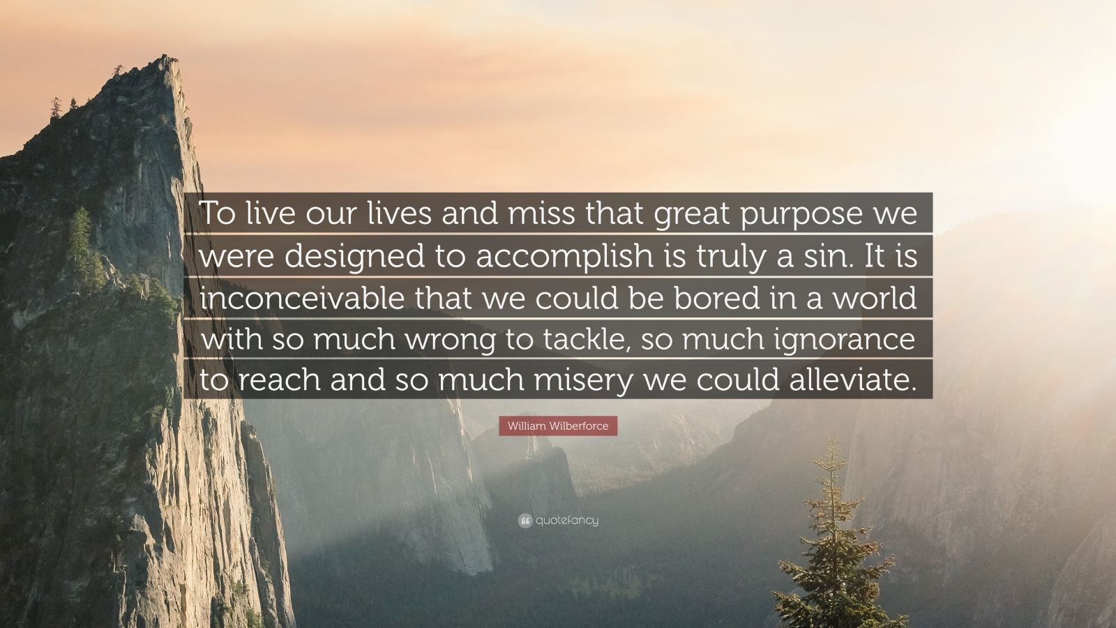 "William Wilberforce Quote: ""To live our lives and miss that great purpose we were designed to accomplish is truly a sin. It is inconceivable that we could be bored in a world with so much wrong to tackle, so much ignorance to reach and so much misery we could alleviate."""