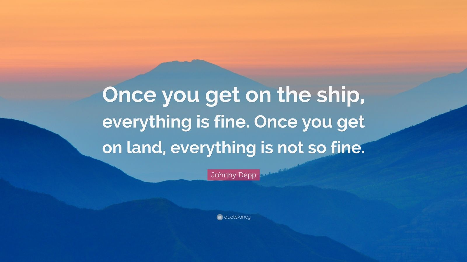"""Johnny Depp Quote: """"Once you get on the ship, everything is fine. Once you get on land, everything is not so fine."""""""