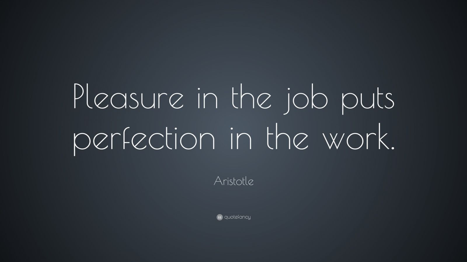 Aristotle Quote: Pleasure in the job puts perfection in the work ...