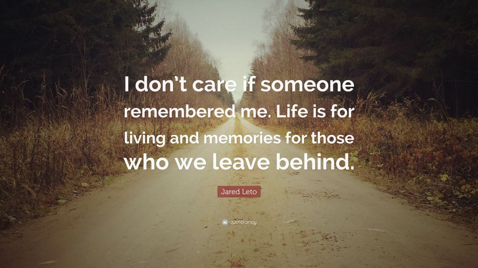 "Jared Leto Quote: ""I don't care if someone remembered me. Life is for living and memories for those who we leave behind."""