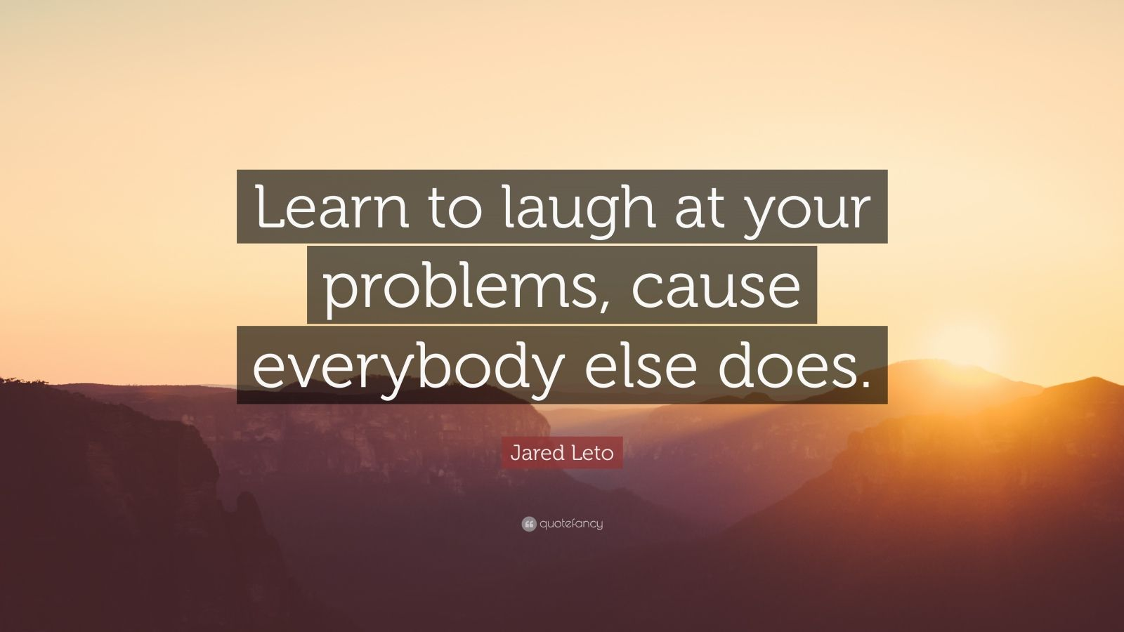 "Jared Leto Quote: ""Learn to laugh at your problems, cause everybody else does."""