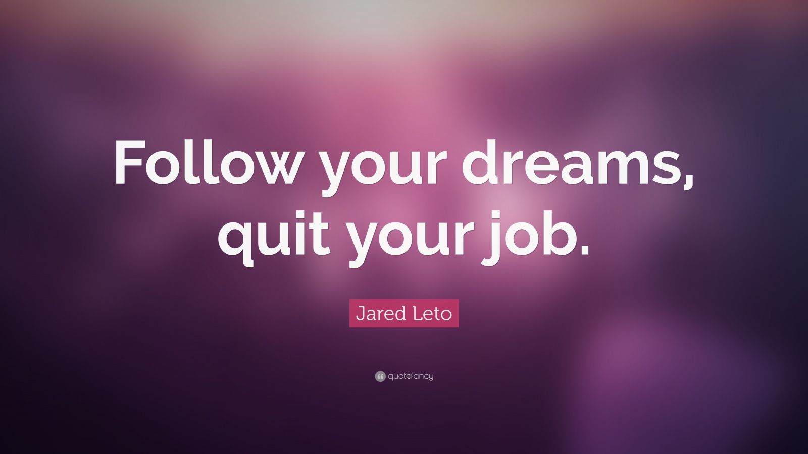 """Jared Leto Quote: """"Follow your dreams, quit your job."""""""