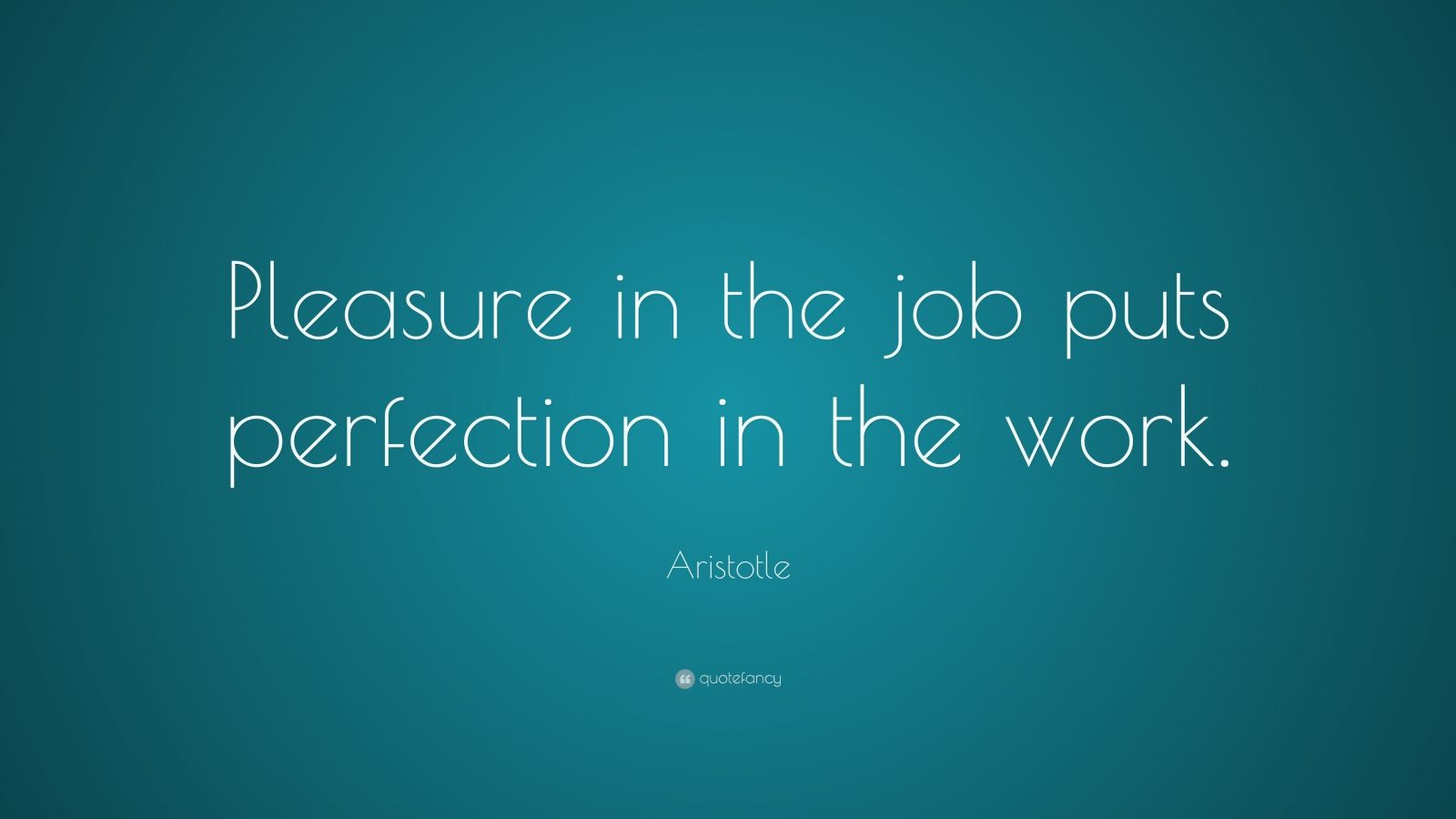 "Aristotle Quote: ""Pleasure in the job puts perfection in the work."""