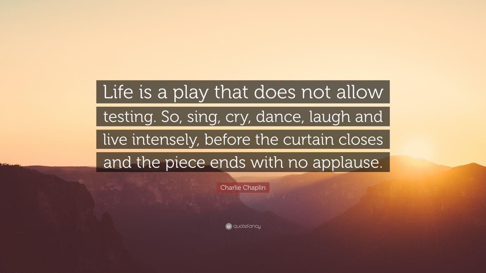 """Charlie Chaplin Quote: """"Life is a play that does not allow testing. So, sing, cry, dance, laugh and live intensely, before the curtain closes and the piece ends with no applause."""""""