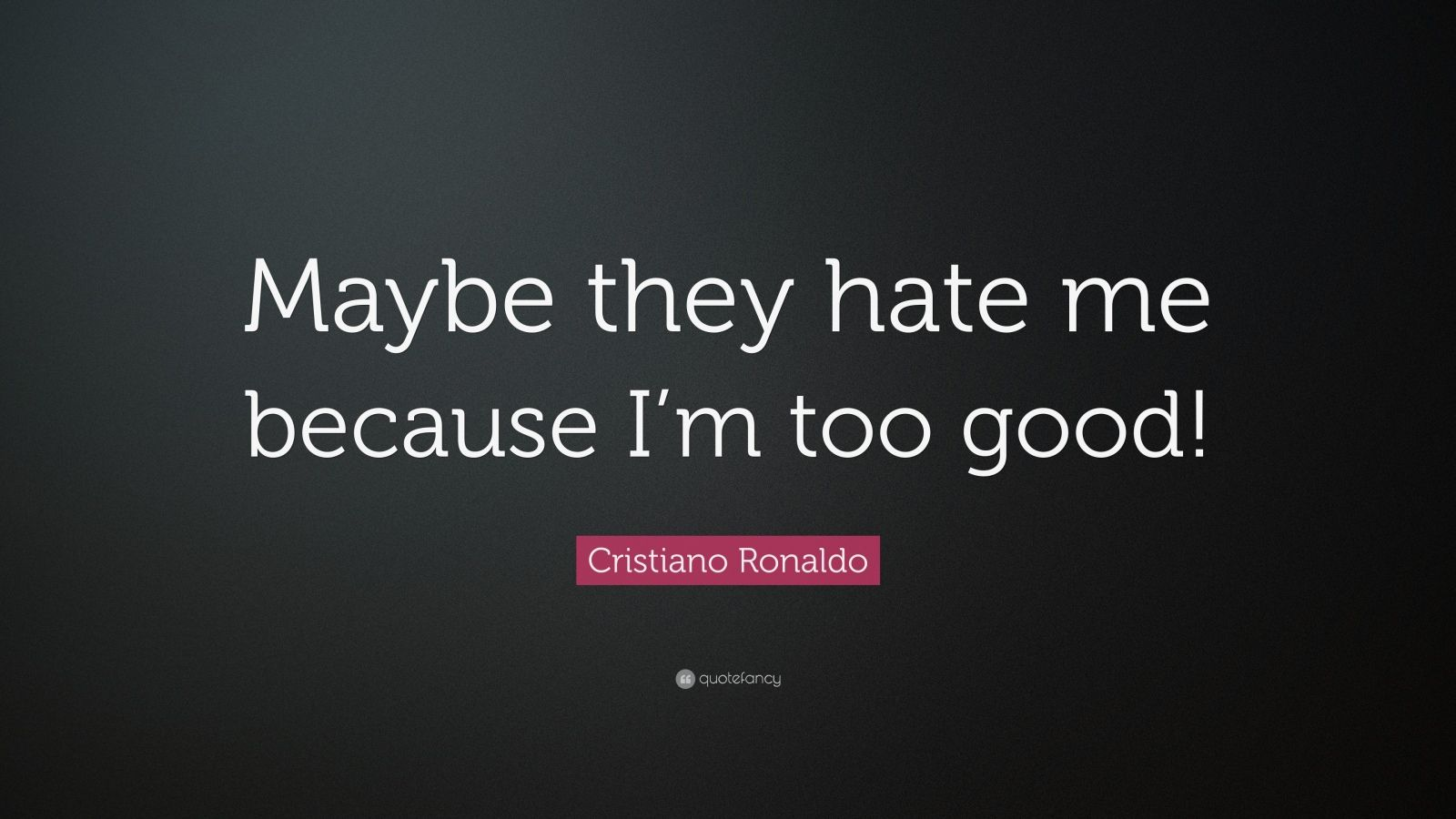 "Cristiano Ronaldo Quote: ""Maybe they hate me because I'm too good!"""