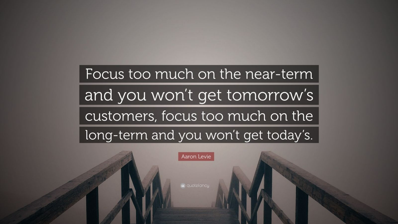 """Aaron Levie Quote: """"Focus too much on the near-term and you won't get tomorrow's customers, focus too much on the long-term and you won't get today's."""""""