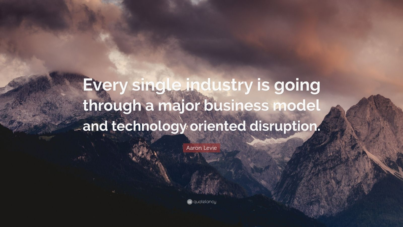 "Aaron Levie Quote: ""Every single industry is going through a major business model and technology oriented disruption."""