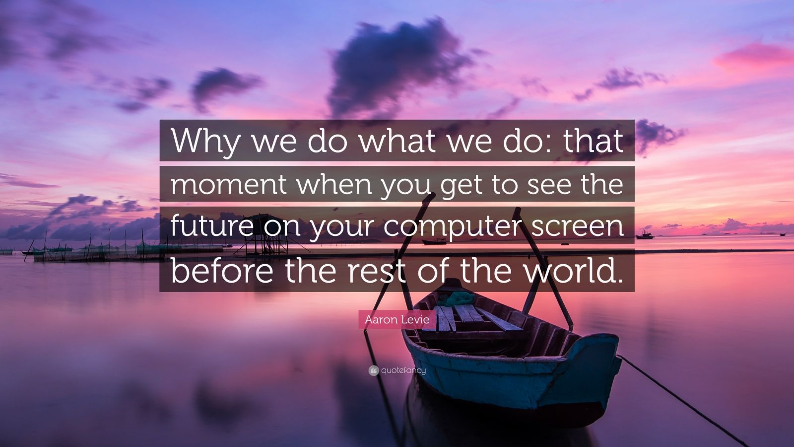 "Aaron Levie Quote: ""Why we do what we do: that moment when you get to see the future on your computer screen before the rest of the world."""