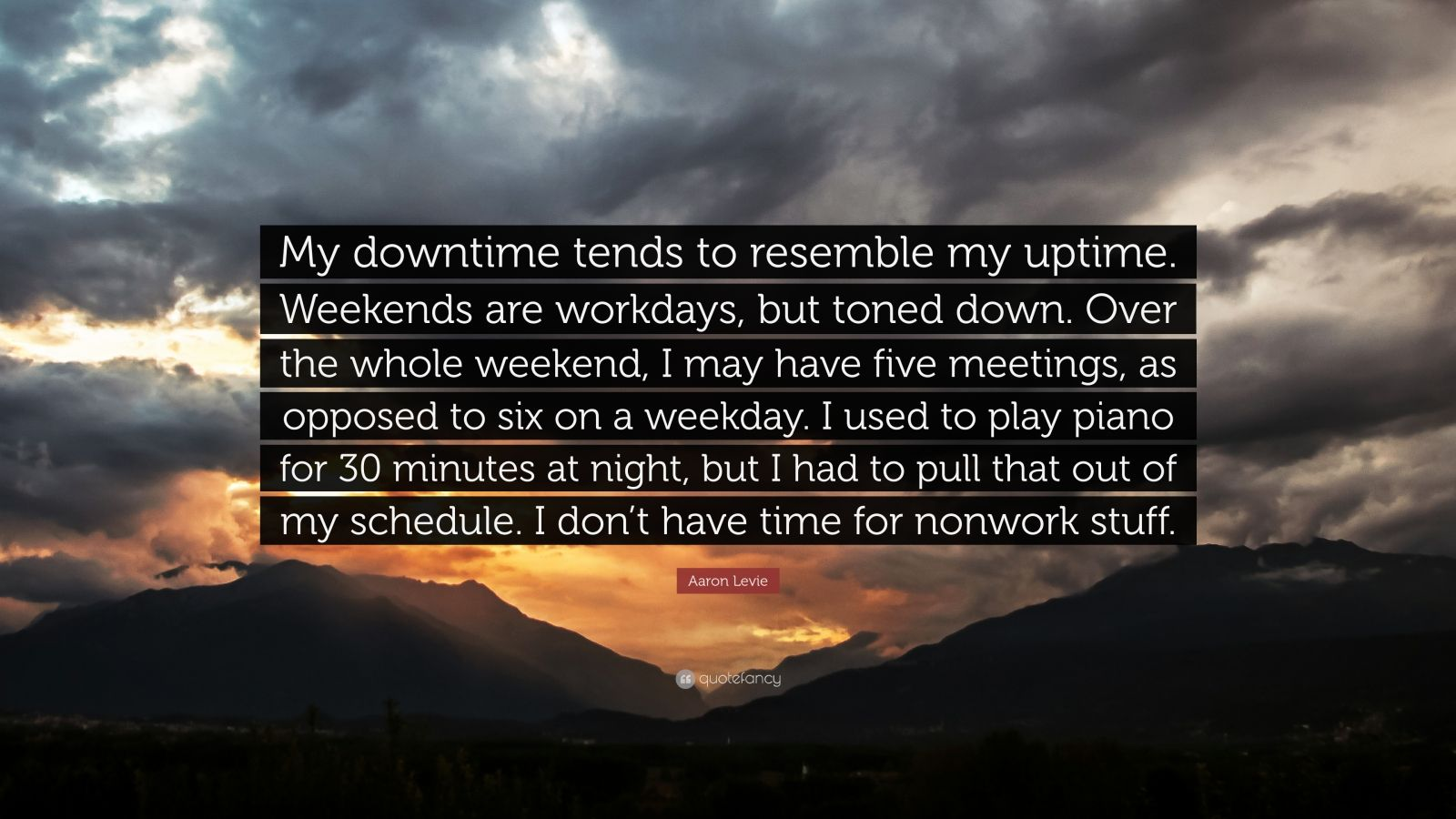 "Aaron Levie Quote: ""My downtime tends to resemble my uptime. Weekends are workdays, but toned down. Over the whole weekend, I may have five meetings, as opposed to six on a weekday. I used to play piano for 30 minutes at night, but I had to pull that out of my schedule. I don't have time for nonwork stuff."""