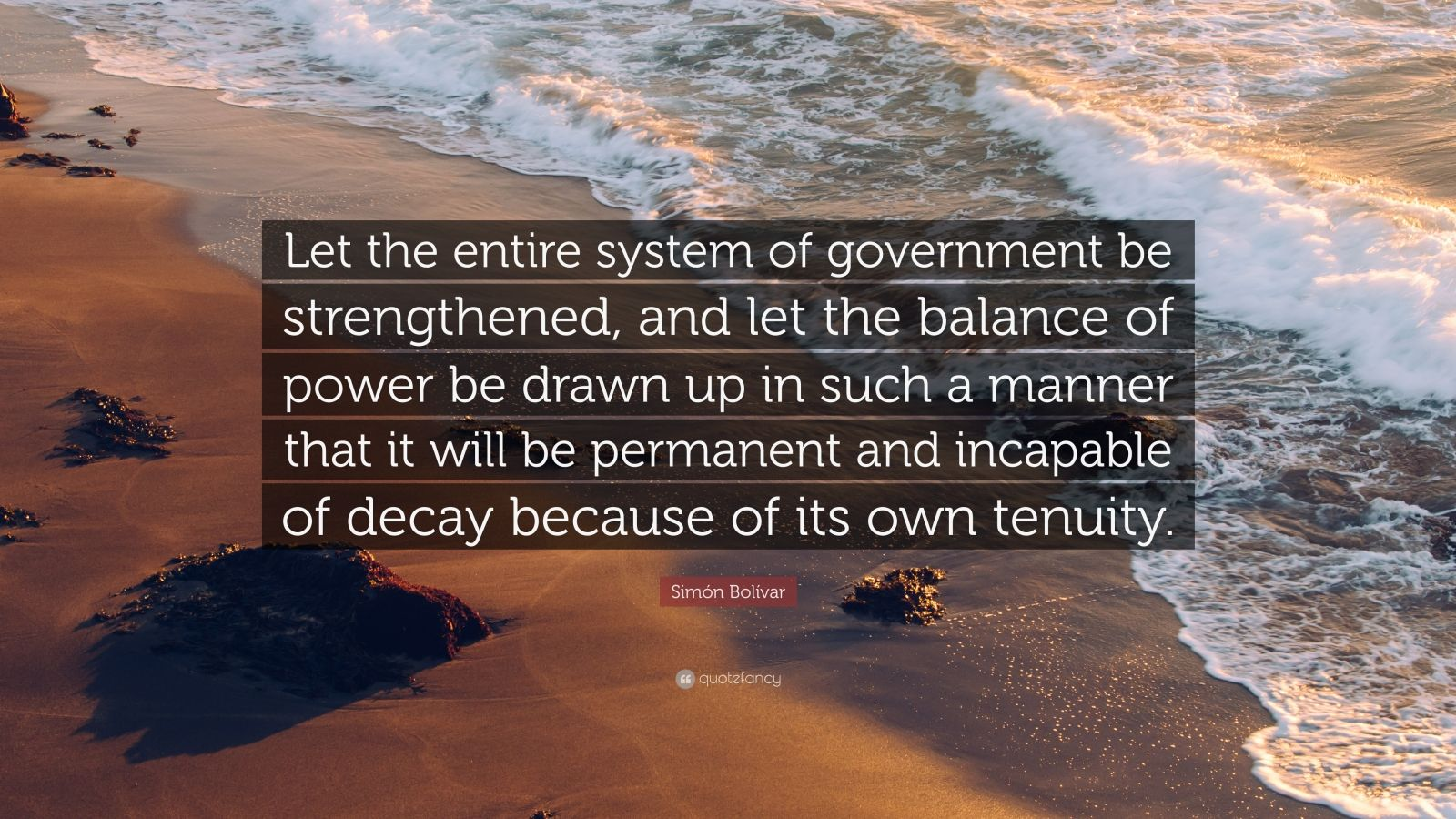 """Simón Bolívar Quote: """"Let the entire system of government be strengthened, and let the balance of power be drawn up in such a manner that it will be permanent and incapable of decay because of its own tenuity."""""""