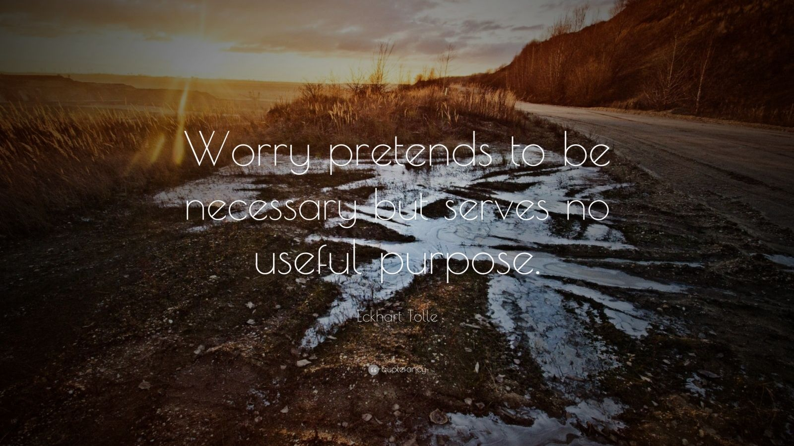 """Eckhart Tolle Quote: """"Worry pretends to be necessary but serves no useful purpose."""""""