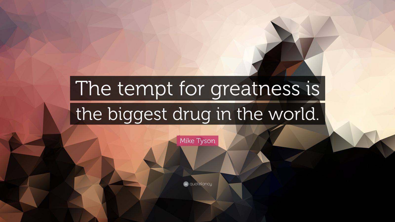 """Mike Tyson Quote: """"The tempt for greatness is the biggest drug in the world."""""""