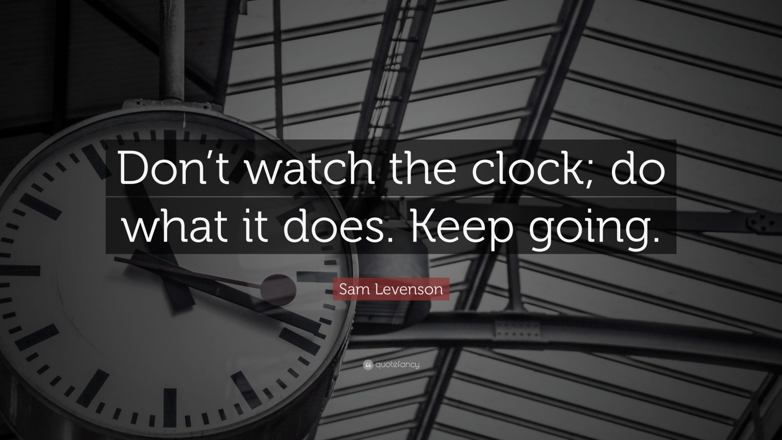 "Time Quotes: ""Don't watch the clock; do what it does. Keep going."" — Sam Levenson"