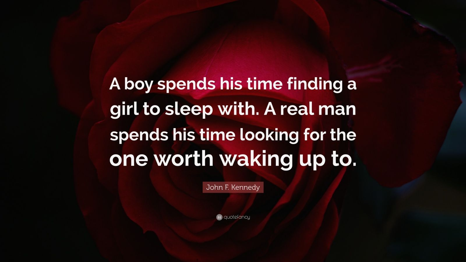 """John F. Kennedy Quote: """"A boy spends his time finding a girl to sleep with. A real man spends his time looking for the one worth waking up to."""""""