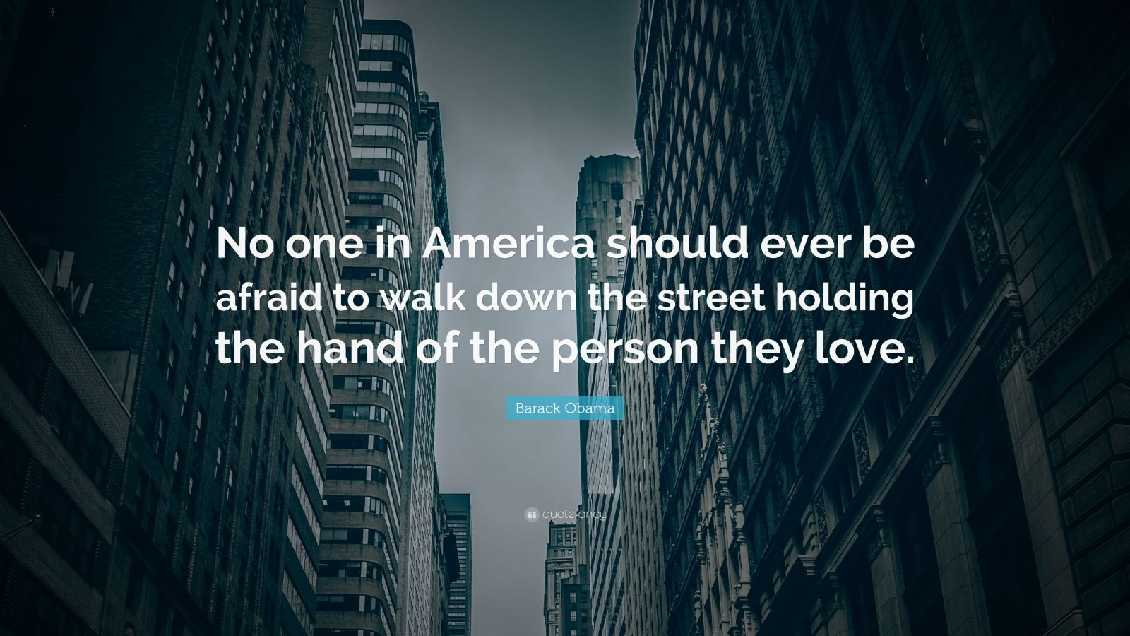 """Barack Obama Quote: """"No one in America should ever be afraid to walk down the street holding the hand of the person they love."""""""