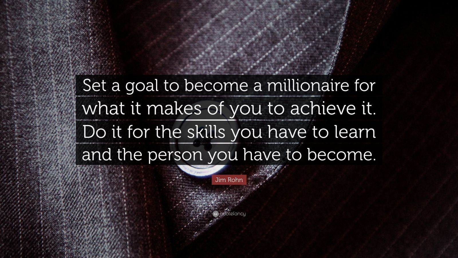 "Jim Rohn Quote: ""Set a goal to become a millionaire for what it makes of you to achieve it. Do it for the skills you have to learn and the person you have to become."""