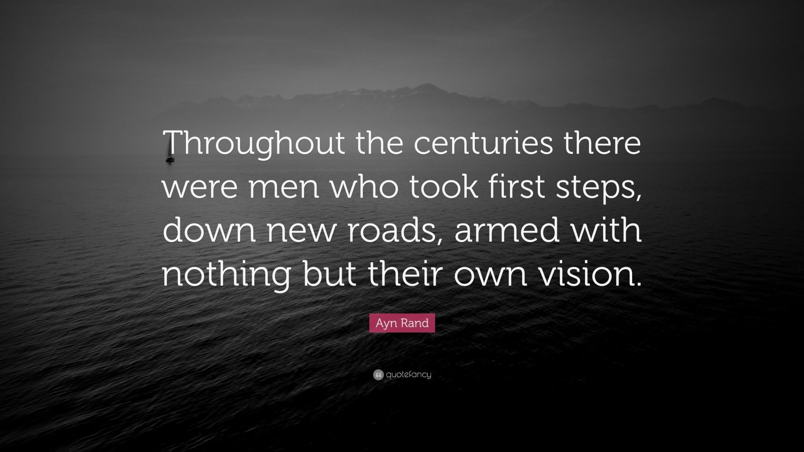 """Ayn Rand Quote: """"Throughout the centuries there were men who took first steps, down new roads, armed with nothing but their own vision."""""""