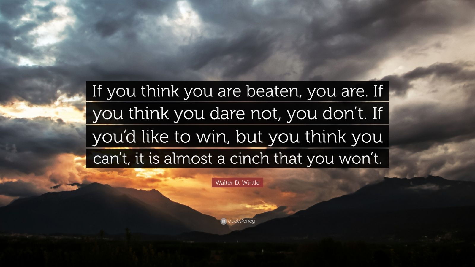 """Walter D. Wintle Quote: """"If you think you are beaten, you are. If you think you dare not, you don't. If you'd like to win, but you think you can't, it is almost a cinch that you won't."""""""