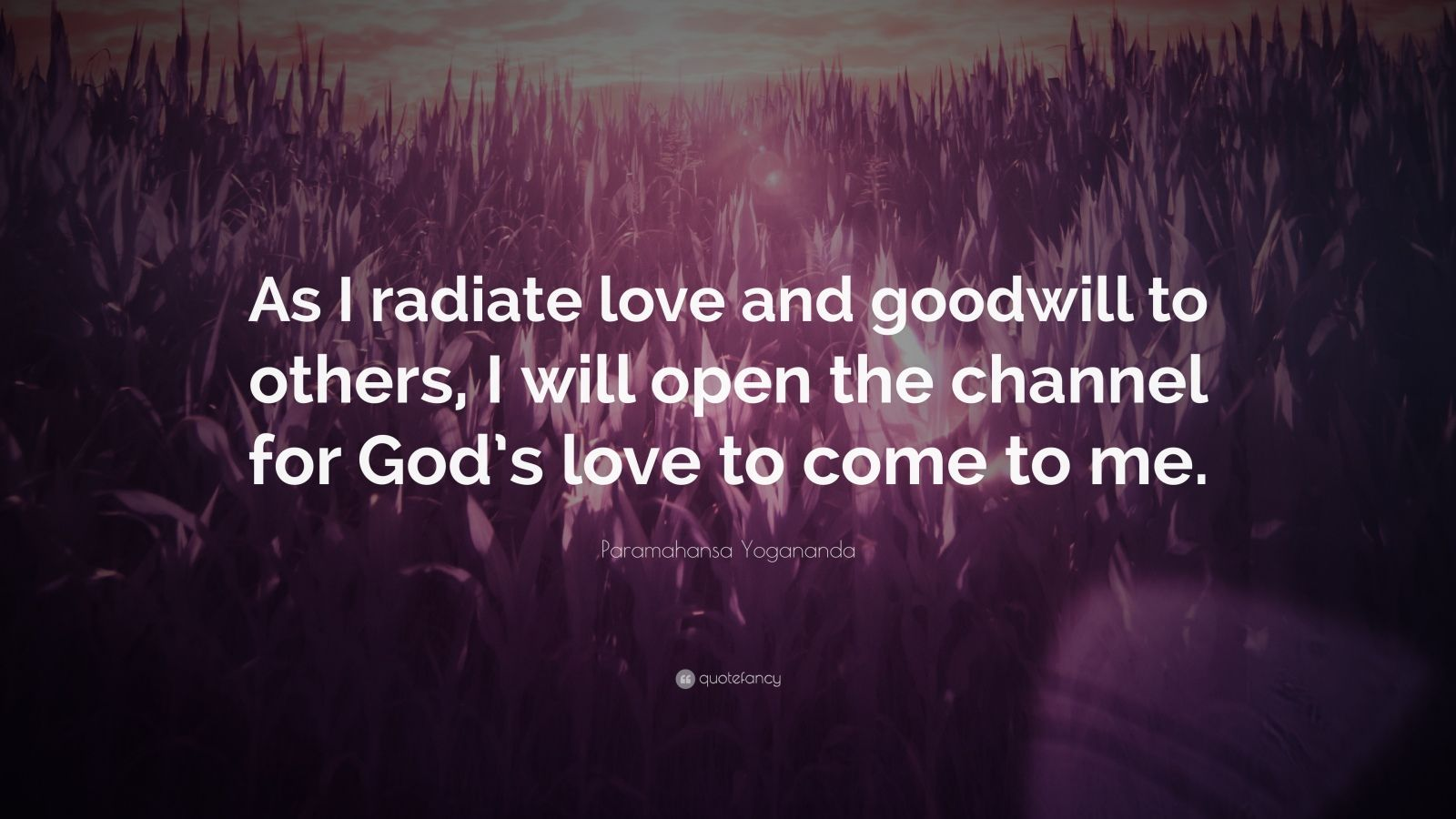 "Paramahansa Yogananda Quote: ""As I radiate love and goodwill to others, I will open the channel for God's love to come to me."""