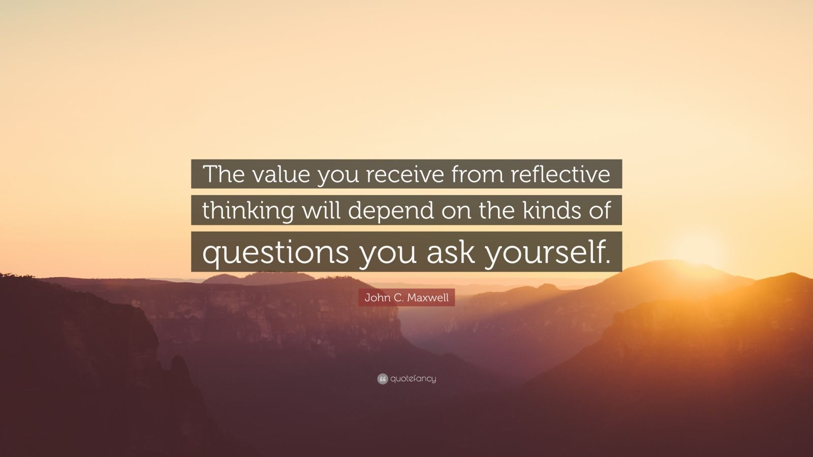 "John C. Maxwell Quote: ""The value you receive from reflective thinking will depend on the kinds of questions you ask yourself."""