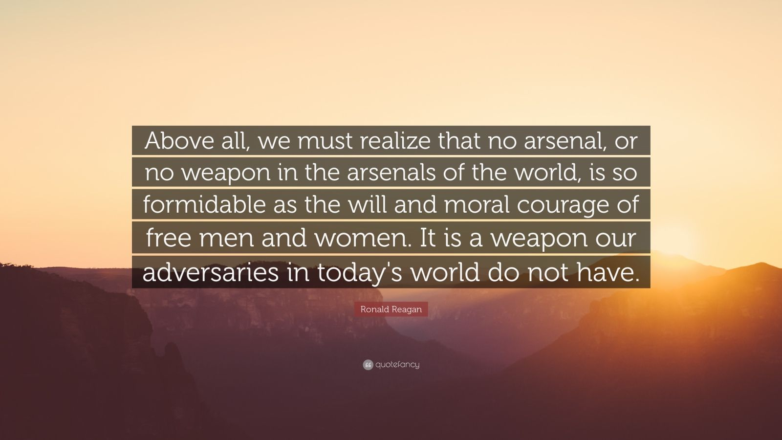 """Ronald Reagan Quote: """"Above all, we must realize that no arsenal, or no weapon in the arsenals of the world, is so formidable as the will and moral courage of free men and women. It is a weapon our adversaries in today's world do not have."""""""