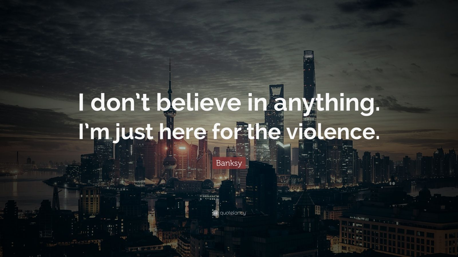 """Banksy Quote: """"I don't believe in anything. I'm just here for the violence."""""""