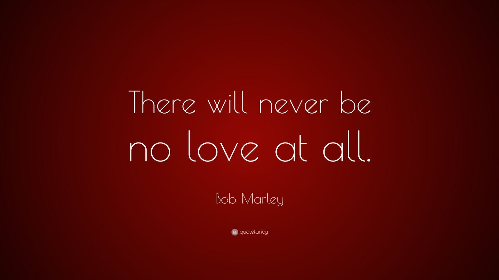 "Bob Marley Quote ""There will never be no love at all """