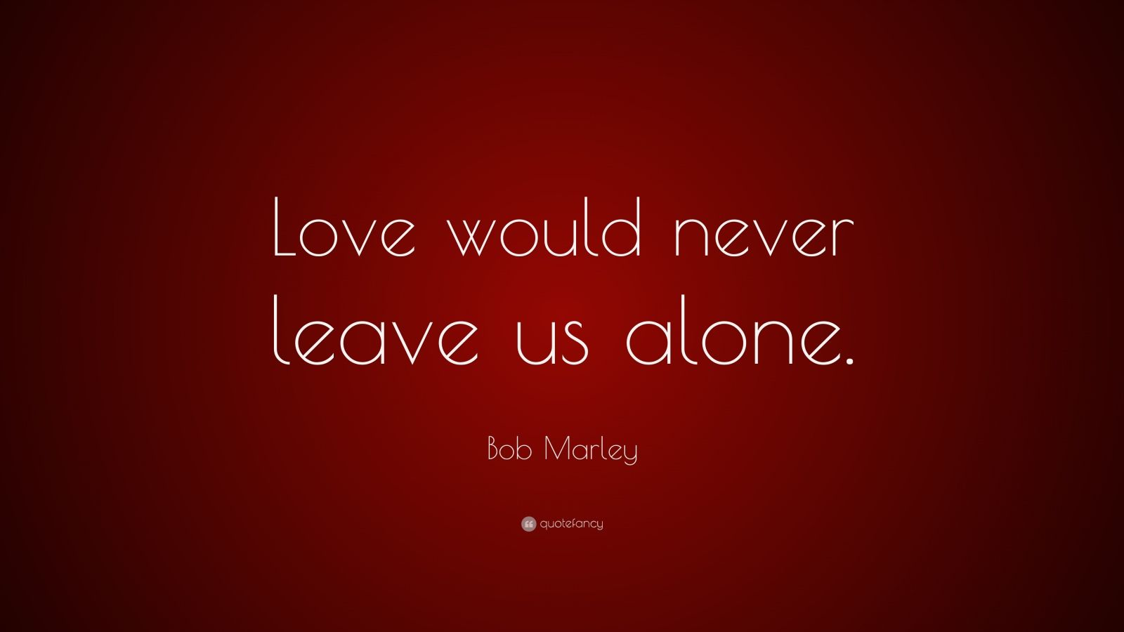 """Bob Marley Quote: """"Love would never leave us alone."""""""