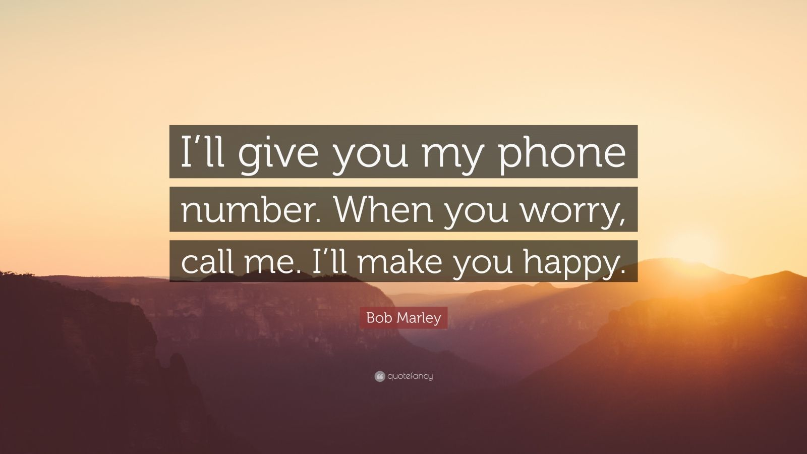 """Bob Marley Quote: """"I'll give you my phone number. When you worry, call me. I'll make you happy."""""""