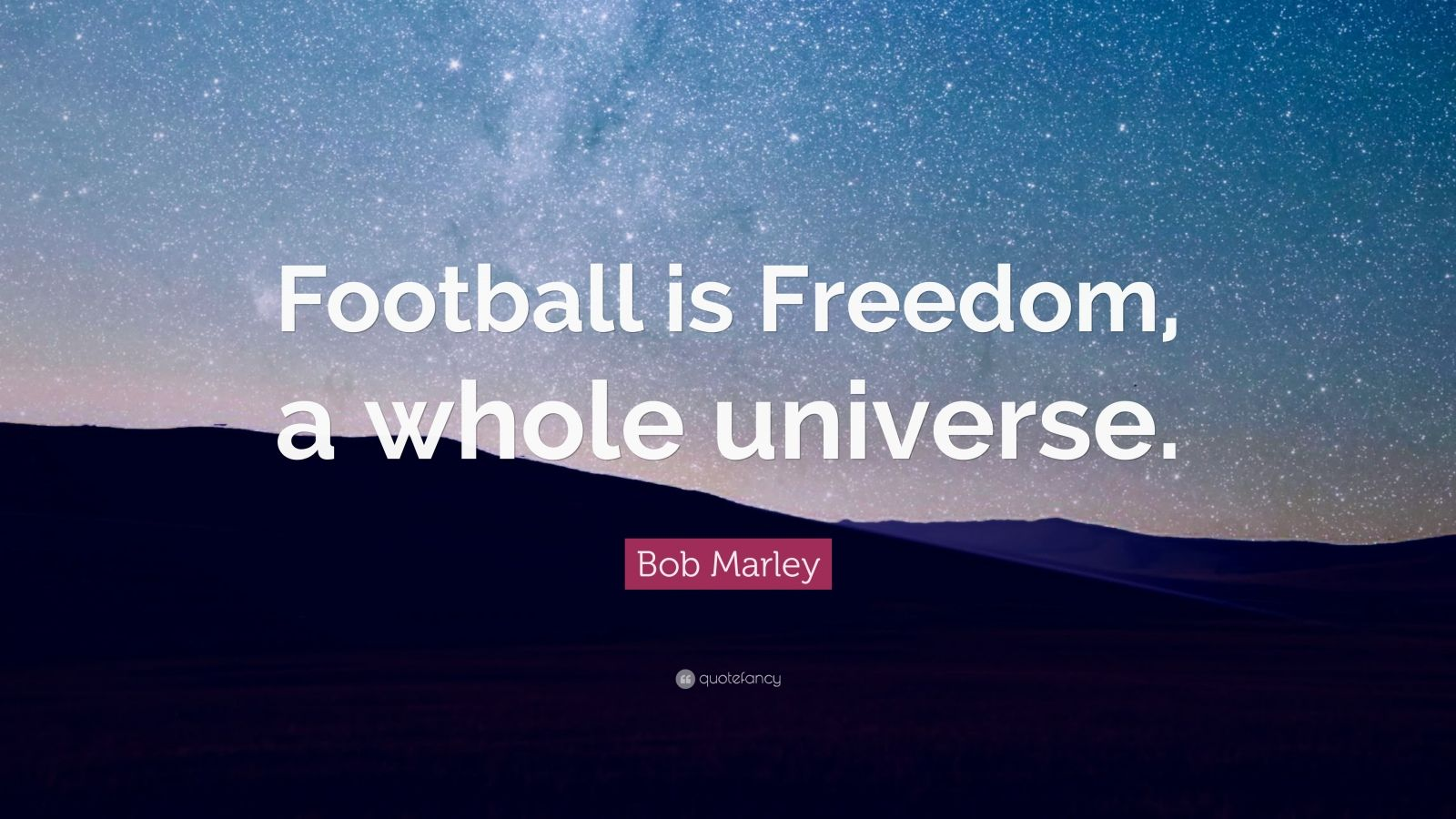 "Bob Marley Quote: ""Football is Freedom, a whole universe."""