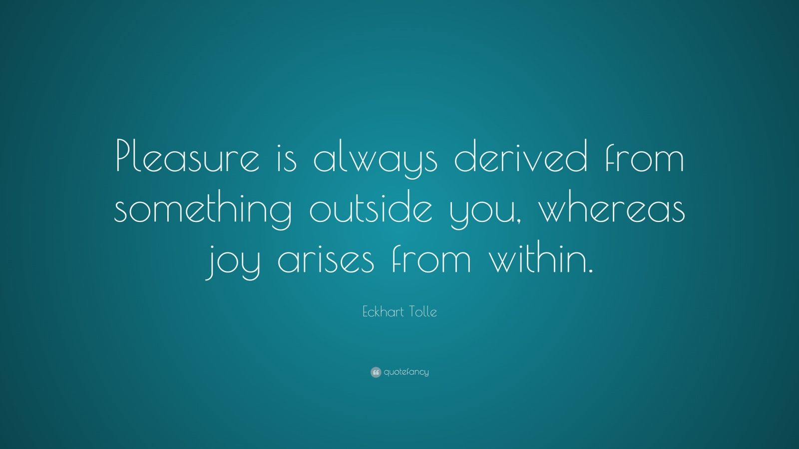 "Eckhart Tolle Quote: ""Pleasure is always derived from something outside you, whereas joy arises from within."""