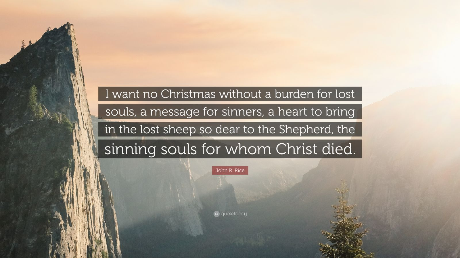"""John R. Rice Quote: """"I want no Christmas without a burden for lost souls, a message for sinners, a heart to bring in the lost sheep so dear to the Shepherd, the sinning souls for whom Christ died."""""""