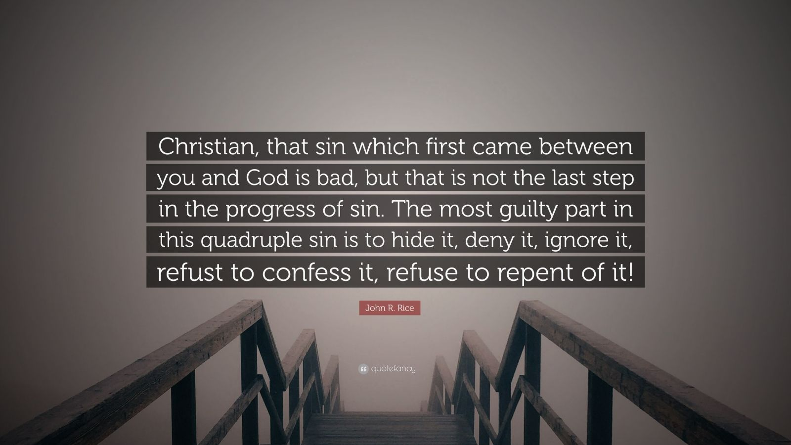 "John R. Rice Quote: ""Christian, that sin which first came between you and God is bad, but that is not the last step in the progress of sin. The most guilty part in this quadruple sin is to hide it, deny it, ignore it, refust to confess it, refuse to repent of it!"""