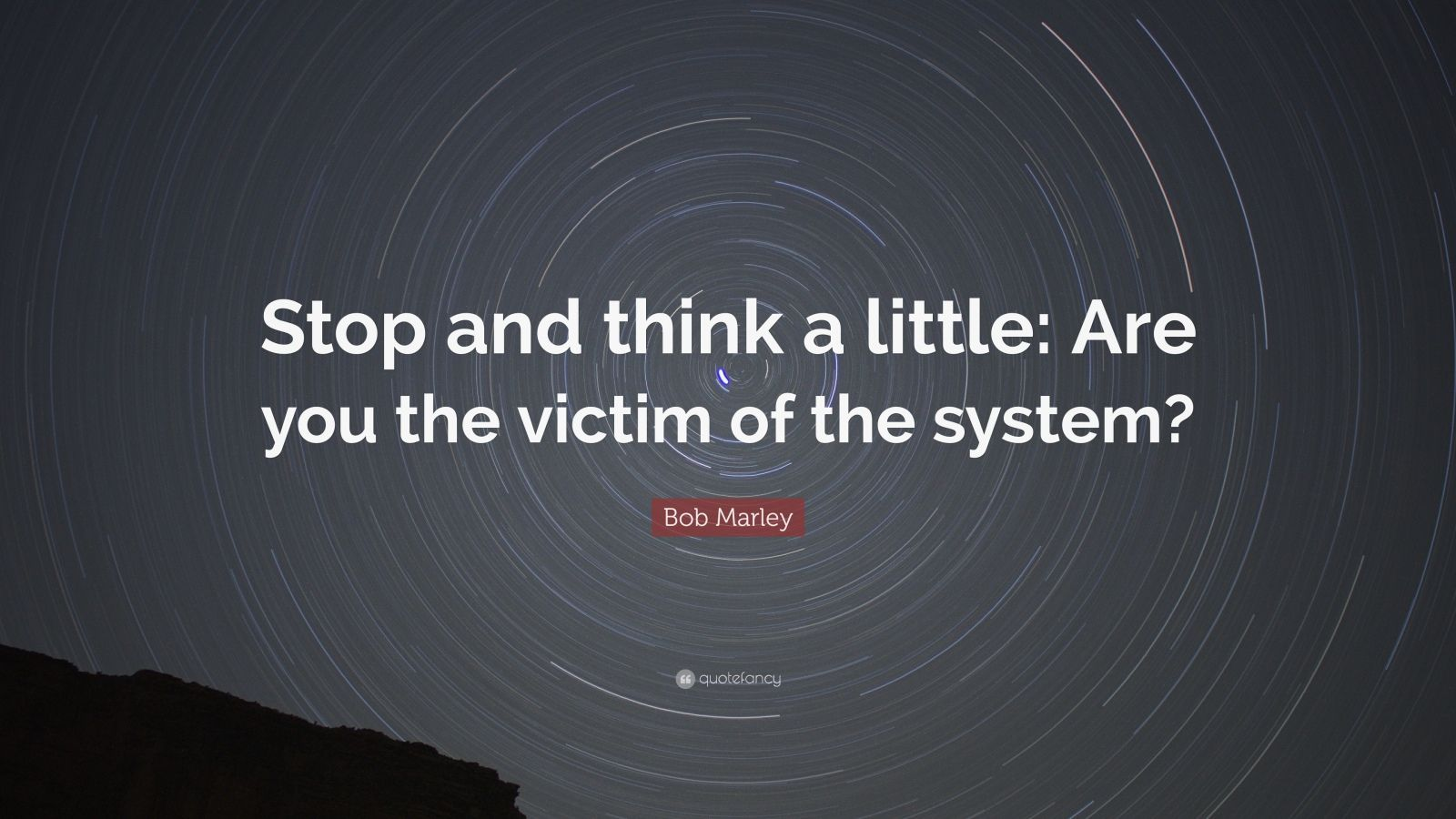 "Bob Marley Quote: ""Stop and think a little: Are you the victim of the system?"""