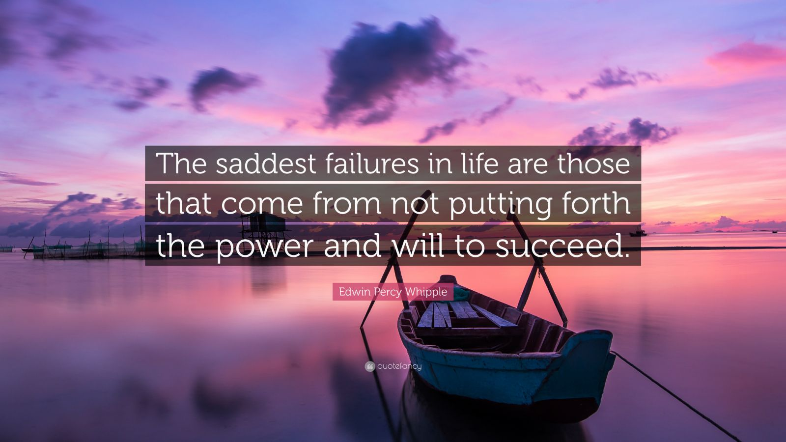 """Edwin Percy Whipple Quote: """"The saddest failures in life are those that come from not putting forth the power and will to succeed."""""""