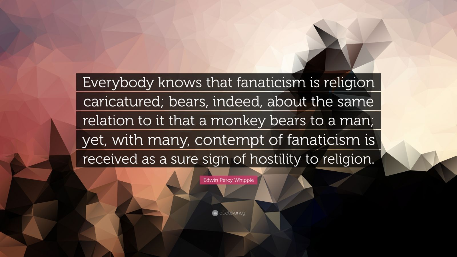 """Edwin Percy Whipple Quote: """"Everybody knows that fanaticism is religion caricatured; bears, indeed, about the same relation to it that a monkey bears to a man; yet, with many, contempt of fanaticism is received as a sure sign of hostility to religion."""""""