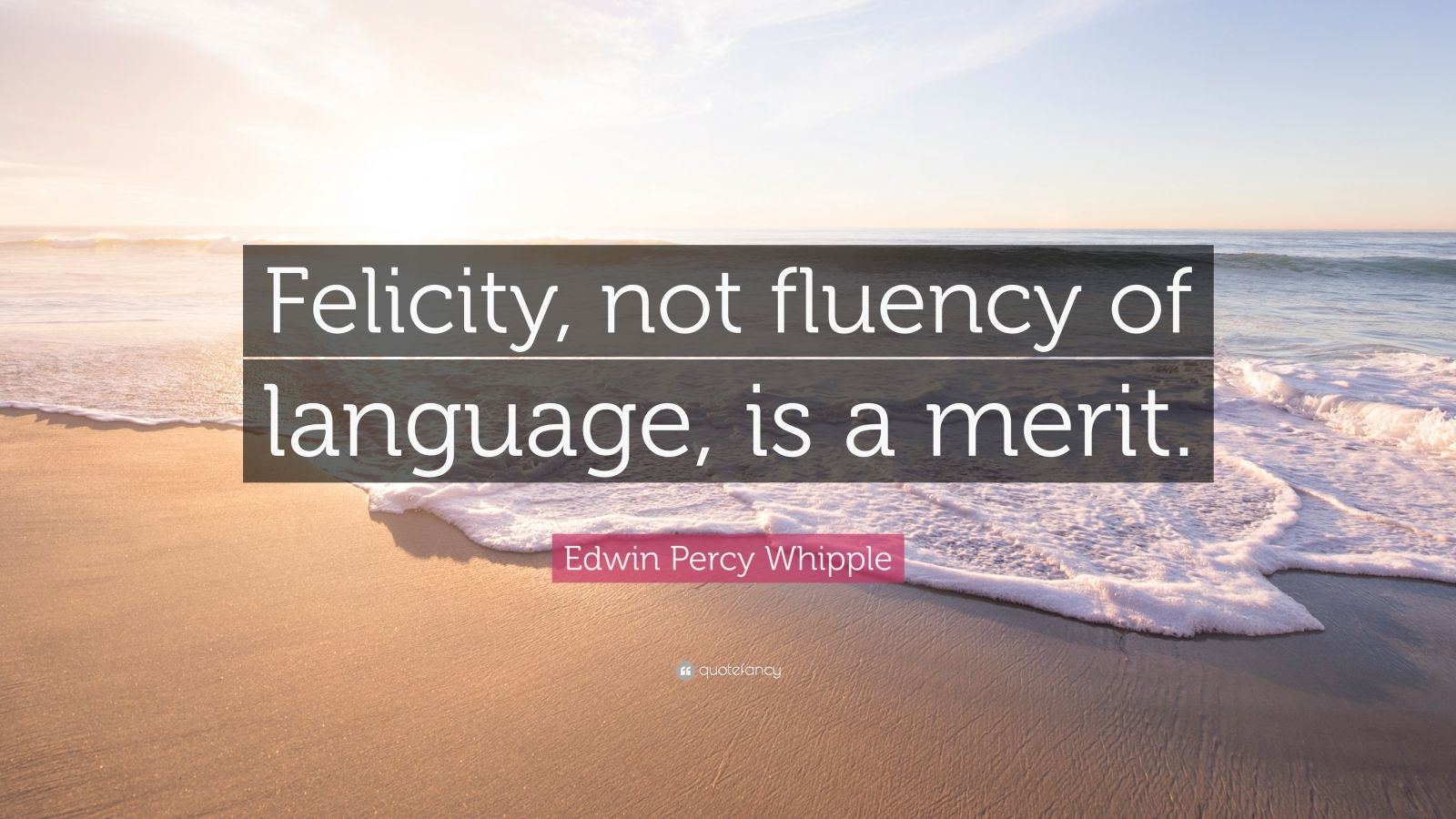 "Edwin Percy Whipple Quote: ""Felicity, not fluency of language, is a merit."""