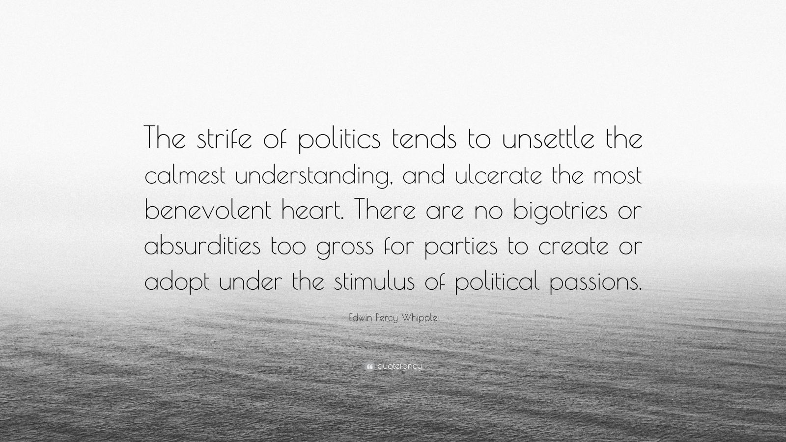 """Edwin Percy Whipple Quote: """"The strife of politics tends to unsettle the calmest understanding, and ulcerate the most benevolent heart. There are no bigotries or absurdities too gross for parties to create or adopt under the stimulus of political passions."""""""