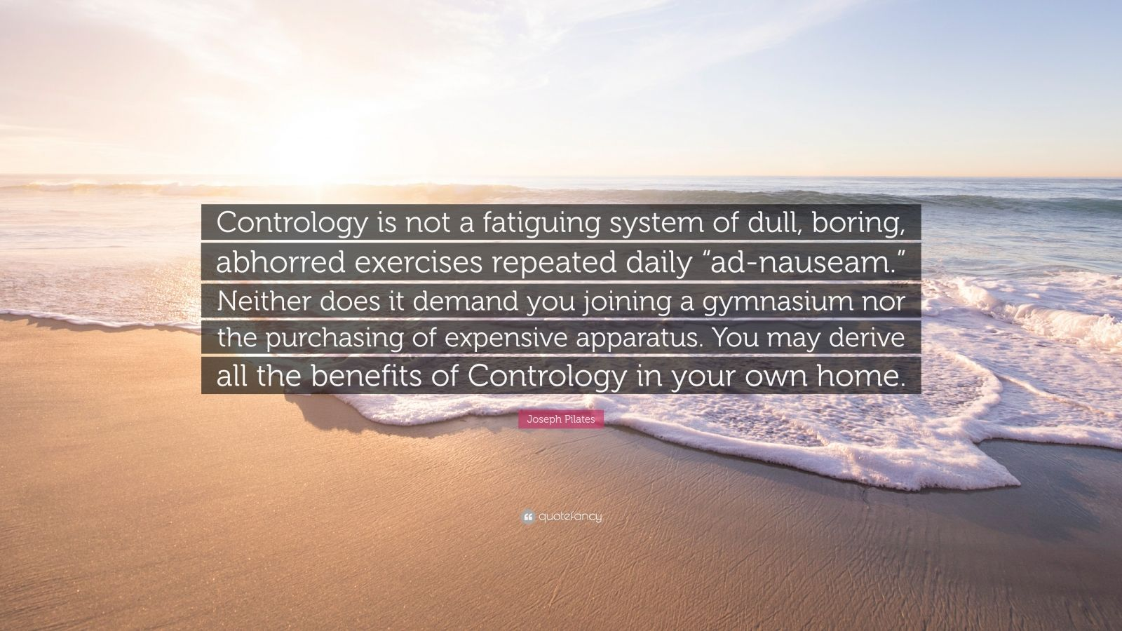 "Joseph Pilates Quote: ""Contrology is not a fatiguing system of dull, boring, abhorred exercises repeated daily ""ad-nauseam."" Neither does it demand you joining a gymnasium nor the purchasing of expensive apparatus. You may derive all the benefits of Contrology in your own home."""