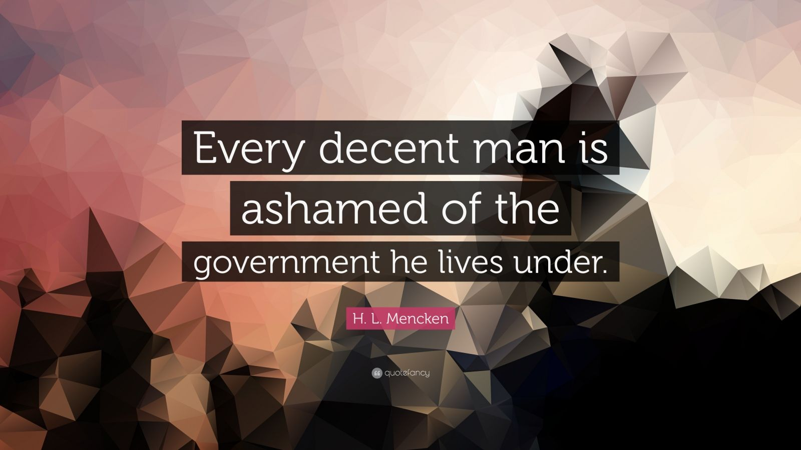 "H. L. Mencken Quote: ""Every decent man is ashamed of the government he lives under."""