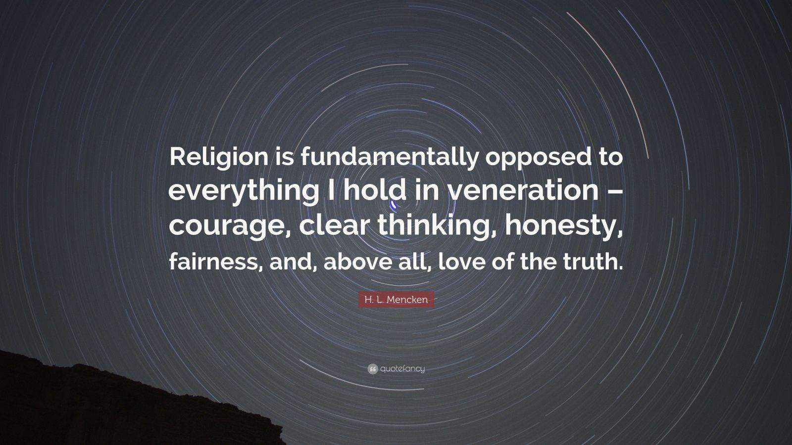 "H. L. Mencken Quote: ""Religion is fundamentally opposed to everything I hold in veneration – courage, clear thinking, honesty, fairness, and, above all, love of the truth."""