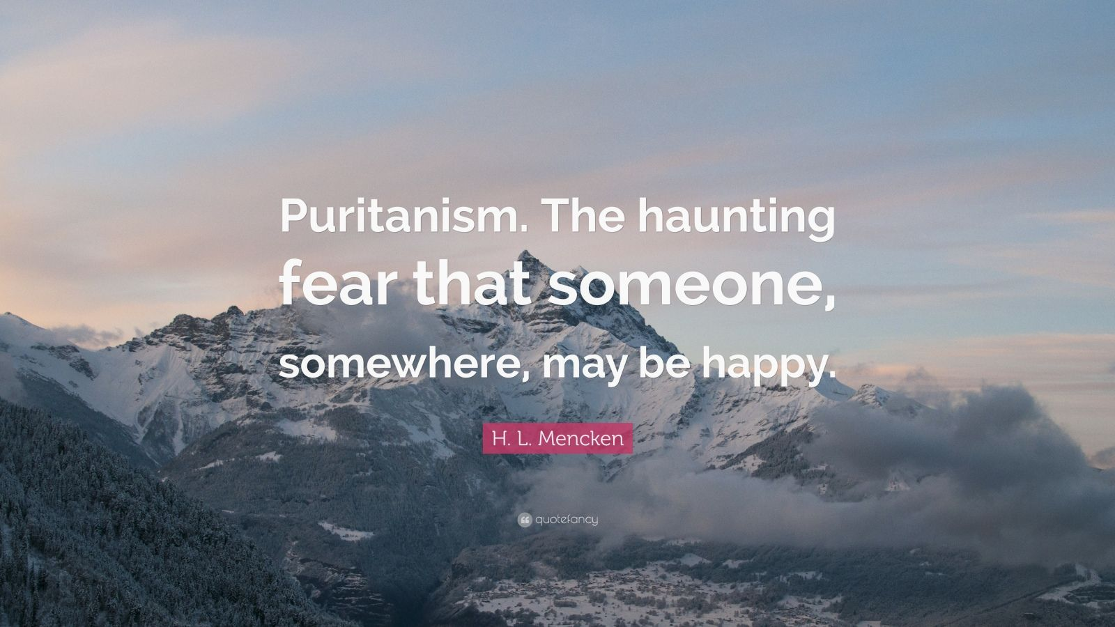 "H. L. Mencken Quote: ""Puritanism. The haunting fear that someone, somewhere, may be happy."""