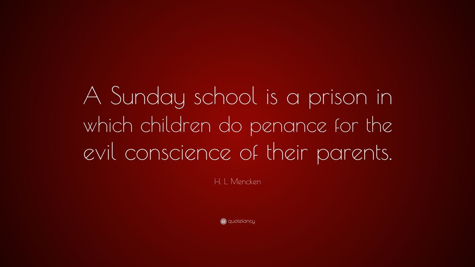 "H. L. Mencken Quote: ""A Sunday school is a prison in which children do penance for the evil conscience of their parents."""