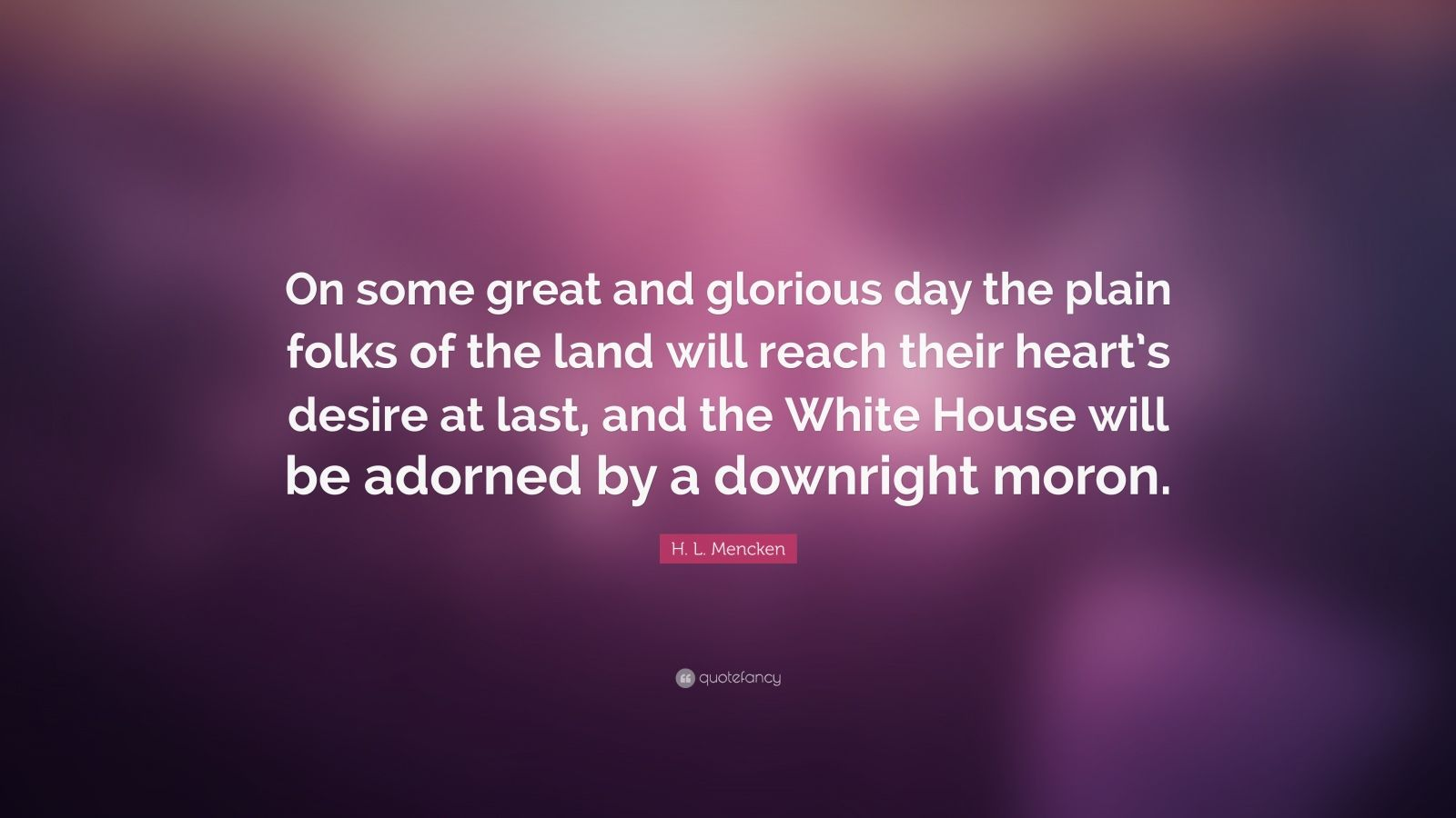 "H. L. Mencken Quote: ""On some great and glorious day the plain folks of the land will reach their heart's desire at last, and the White House will be adorned by a downright moron."""