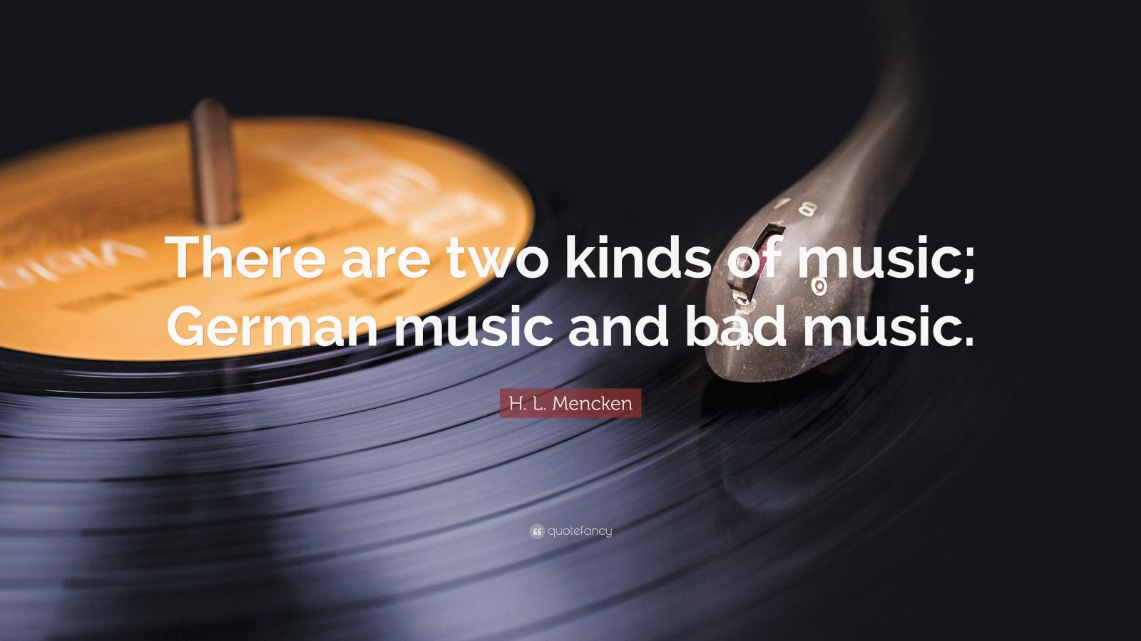 "H. L. Mencken Quote: ""There are two kinds of music; German music and bad music."""