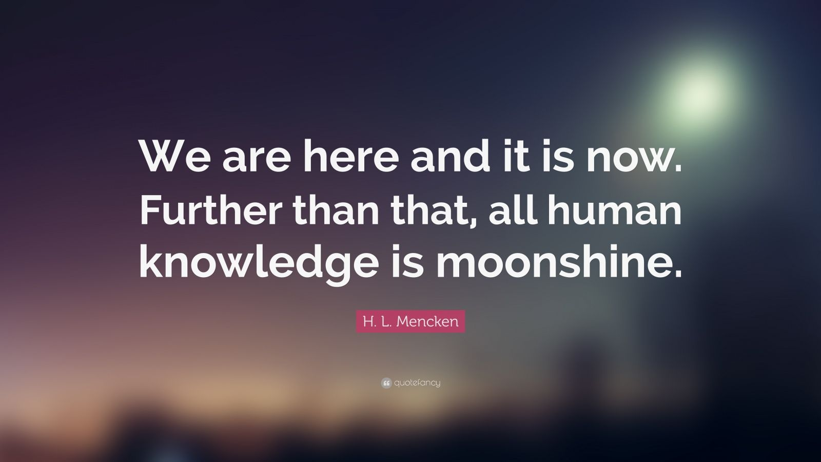 "H. L. Mencken Quote: ""We are here and it is now. Further than that, all human knowledge is moonshine."""