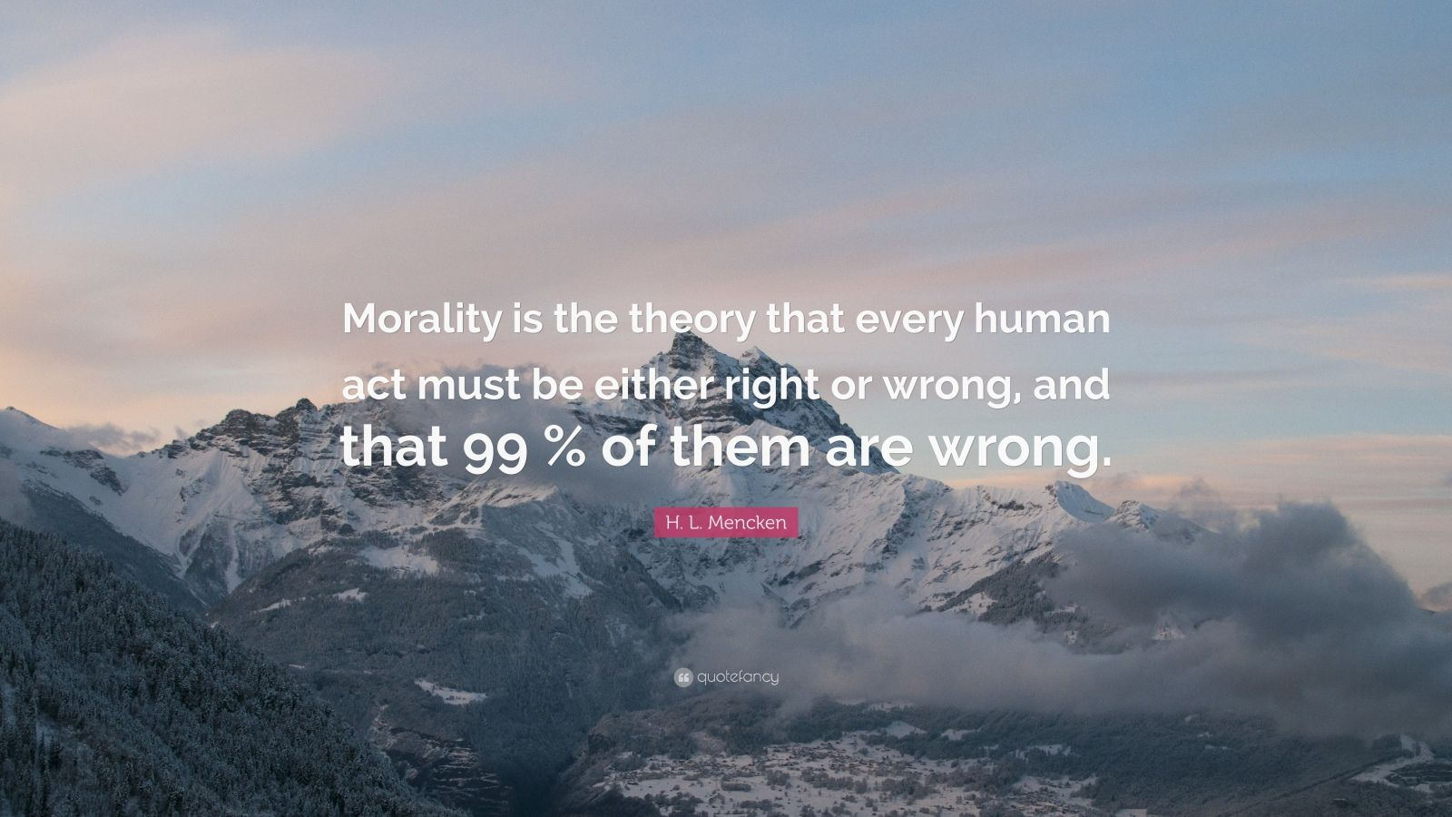 """H. L. Mencken Quote: """"Morality is the theory that every human act must be either right or wrong, and that 99 % of them are wrong."""""""